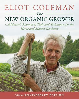 The New Organic Grower: A Master's Manual of Tools and Techniques for the Home and Market Gardener