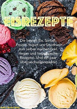 Eis Rezepte: Die besten Eis, Sorbet, Frozen-Yogurt und Smoothies zum selber machen. (inkl. Vegan und Vegetarische Rezepte) Und ein paar Überraschungsrezepte!