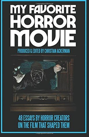 My Favorite Horror Movie: 48 Essays by Horror Creators on the Film That Shaped Them