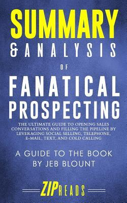 Summary & Analysis of Fanatical Prospecting: The Ultimate Guide to Opening Sales Conversations and Filling the Pipeline by Leveraging Social Selling, Telephone, Email, Text, and Cold Calling a Guide to the Book by Jeb Blount