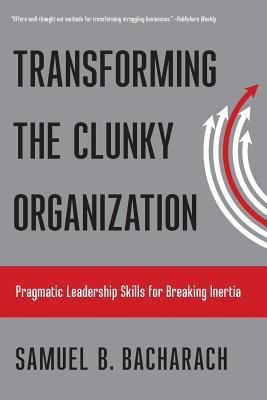 Transforming the Clunky Organization by Samuel B Bacharach