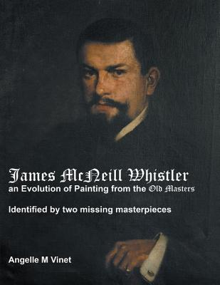 James McNeill Whistler an Evolution of Painting from the Old Masters: Identified by Two Missing Masterpieces