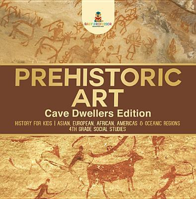 Prehistoric Art - Cave Dwellers Edition - History for Kids - Asian, European, African, Americas & Oceanic Regions - 4th Grade Children's Prehistoric Books