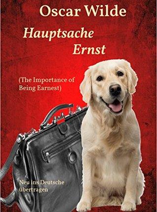Hauptsache Ernst (The Importance of Being Earnest): Neu ins Deutsche übertragen