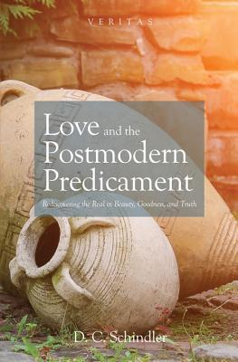 Love and the Postmodern Predicament: Rediscovering the Real in Beauty, Goodness, and Truth