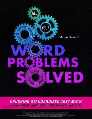 All Your Word Problems Solved: Crushing Standardized Test Math for the Gmat, Gre, Sat, Psat/Nmsqt, and ACT
