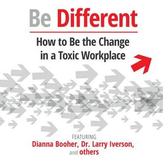 Be Different: How to Be the Change in a Toxic Workplace