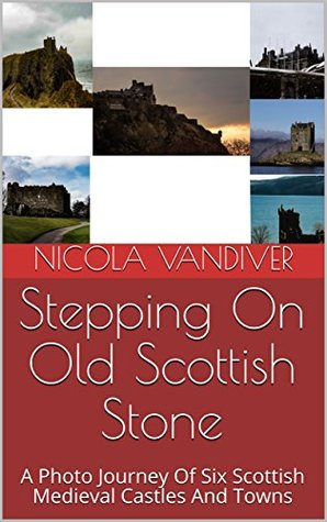 Stepping On Old Scottish Stone: A Photo Journey Of Six Scottish Medieval Castles And Towns