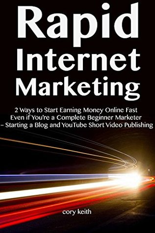 Rapid Internet Marketing (2018): 2 Ways to Start Earning Money Online Fast Even if You're a Complete Beginner Marketer – Starting a Blog and YouTube Short Video Publishing