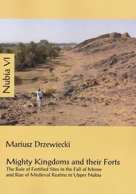 Mighty Kingdoms and Their Forts: The Role of Fortified Sites in the Fall of Meroe and Rise of Medieval Realms in Upper Nubia