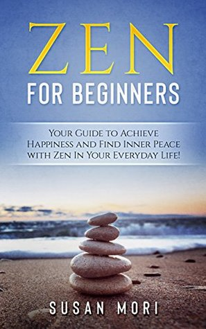 Zen: Zen for Beginners: Your Guide to Achieving Happiness and Finding Inner Peace with Zen in Your Everyday Life