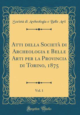 Atti Della Societ� Di Archeologia E Belle Arti Per La Provincia Di Torino, 1875, Vol. 1