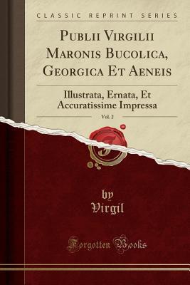 Publii Virgilii Maronis Bucolica, Georgica Et Aeneis, Vol. 2: Illustrata, Ernata, Et Accuratissime Impressa
