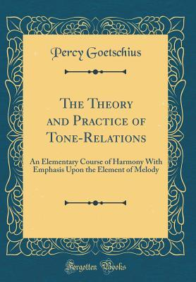 The Theory and Practice of Tone-Relations: An Elementary Course of Harmony with Emphasis Upon the Element of Melody
