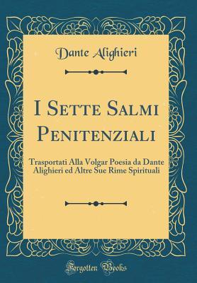 I Sette Salmi Penitenziali: Trasportati Alla Volgar Poesia Da Dante Alighieri Ed Altre Sue Rime Spirituali