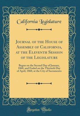 Journal of the House of Assembly of California, at the Eleventh Session of the Legislature: Begun on the Second Day of January, 1860, and Ended on the Thirtieth Day of April, 1860, at the City of Sacramento