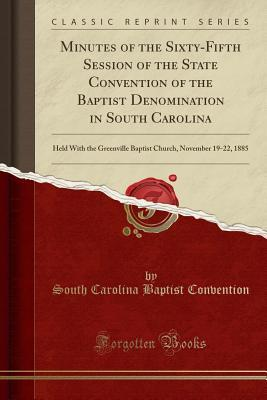 Minutes of the Sixty-Fifth Session of the State Convention of the Baptist Denomination in South Carolina: Held with the Greenville Baptist Church, November 19-22, 1885