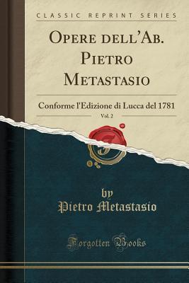 Opere Dell'ab. Pietro Metastasio, Vol. 2: Conforme l'Edizione Di Lucca del 1781