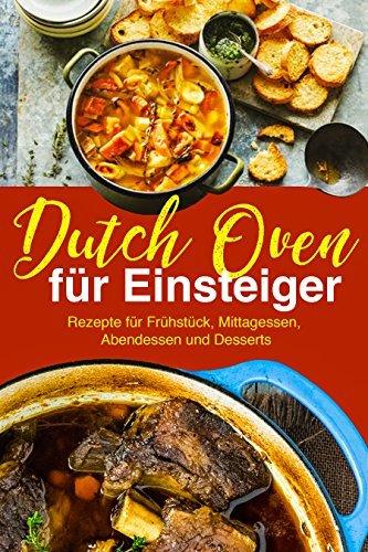 Dutch Oven Rezepte für Einsteiger: Das Outdoor Kochbuch: Die besten Dutch Oven Rezepte für Fans der Outdoor Küche:
