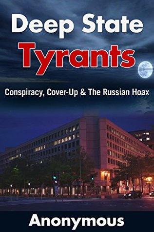 Deep State Tyrants: Conspiracy, Cover-Up & The Russian Hoax