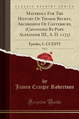 Materials for the History of Thomas Becket, Archbishop of Canterbury, (Canonized by Pope Alexander III., A. D. 1173), Vol. 5: Epistles, I.-CCXXVI (Classic Reprint)