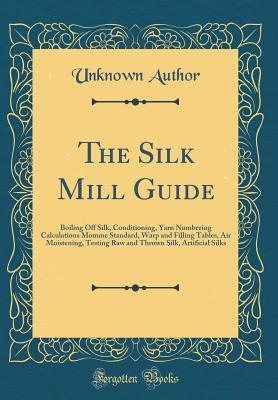 The Silk Mill Guide: Boiling Off Silk, Conditioning, Yarn Numbering Calculations Momme Standard, Warp and Filling Tables, Air Moistening, Testing Raw and Thrown Silk, Artificial Silks