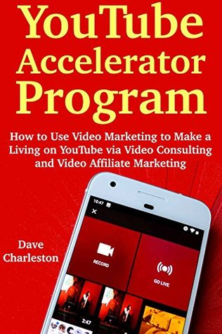 YouTube Accelerator Program: How to Use Video Marketing to Make a Living on YouTube via Video Consulting and Video Affiliate Marketing