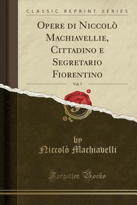 Opere ei Niccolò Machiavellie, Cittadino E Segretario Fiorentino, Vol. 7