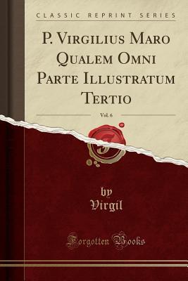 P. Virgilius Maro Qualem Omni Parte Illustratum Tertio, Vol. 6