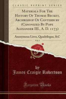 Materials for the History of Thomas Becket, Archbishop of Canterbury (Canonized by Pope Alexander III., A. D. 1173), Vol. 4: Anonymous Lives, Quadrilogus, &c (Classic Reprint)