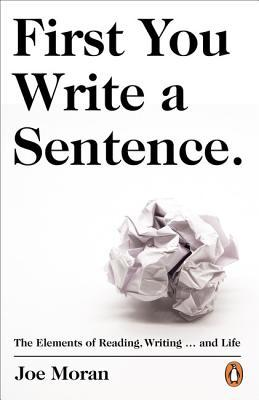 First You Write a Sentence.: The Elements of Reading, Writing … and Life