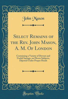 Select Remains of the Rev. John Mason, A. M. of London: Containing a Variety of Devout and Useful Sayings, on Divers Subjects, Dijested Under Proper Heads