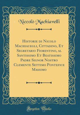 Historie Di Nicolo Machiauegli, Cittadino, Et Segretario Fiorentino, Al Santissimo Et Beatissimo Padre Signor Nostro Clemente Settimo Pontefice Massimo