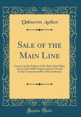 Sale of the Main Line: Letters on the Subject of the Sale of the Main Line of the Public Improvements Owned by the Commonwealth of Pennsylvania
