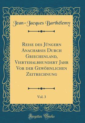 Reise Des J�ngern Anacharsis Durch Griechenland, Viertehalbhundert Jahr VOR Der Gew�hnlichen Zeitrechnung, Vol. 3