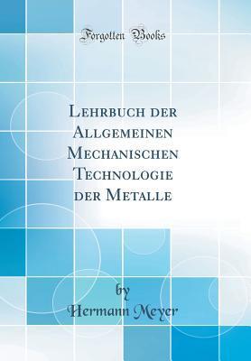 Lehrbuch Der Allgemeinen Mechanischen Technologie Der Metalle