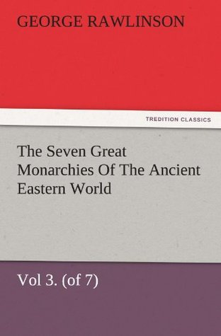 The Seven Great Monarchies Of The Ancient Eastern World, Vol 3. (of 7): Media The History, Geography, And Antiquities Of Chaldaea, Assyria, Babylon, ... Maps and Illustrations. (TREDITION CLASSICS)