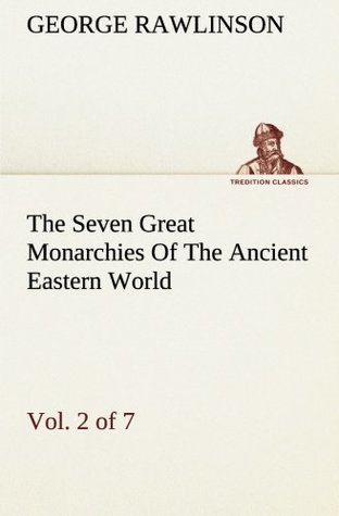 The Seven Great Monarchies Of The Ancient Eastern World, Vol 2. (of 7): Assyria The History, Geography, And Antiquities Of Chaldaea, Assyria, Babylon, ... Maps and Illustrations. (TREDITION CLASSICS)