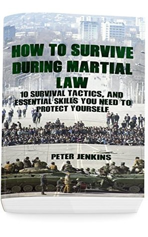 How To Survive During Martial Law: 10 Survival Tactics, And Essential Skills You Need To Protect Yourself: