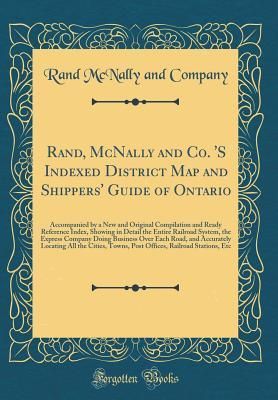 Rand, McNally and Co. 's Indexed District Map and Shippers' Guide of Ontario: Accompanied by a New and Original Compilation and Ready Reference Index, Showing in Detail the Entire Railroad System, the Express Company Doing Business Over Each Road, and Acc