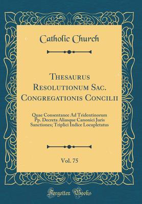 Thesaurus Resolutionum Sac. Congregationis Concilii, Vol. 75: Quae Consentanee Ad Tridentinorum Pp. Decreta Aliasque Canonici Juris Sanctiones; Triplici Indice Locupletatus