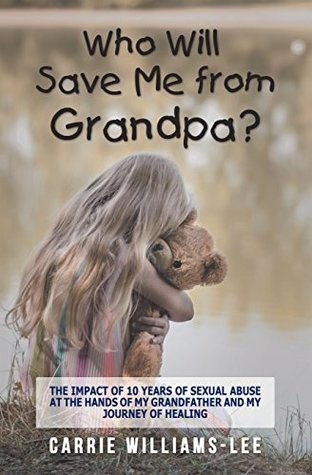 Who Will Save Me from Grandpa?: The Impact of 10 Years of Sexual Abuse at the Hands of My Grandfather and My Journey of Healing