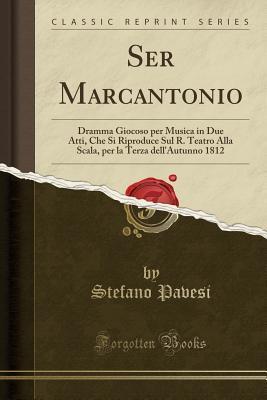 Ser Marcantonio: Dramma Giocoso Per Musica in Due Atti, Che Si Riproduce Sul R. Teatro Alla Scala, Per La Terza Dell'autunno 1812