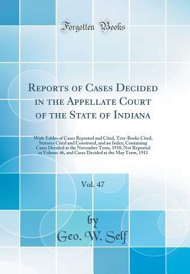 Reports of Cases Decided in the Appellate Court of the State of Indiana, Vol. 47: With Tables of Cases Reported and Cited, Text-Books Cited, Statutes Cited and Construed, and an Index; Containing Cases Decided at the November Term, 1910, Not Reported in V