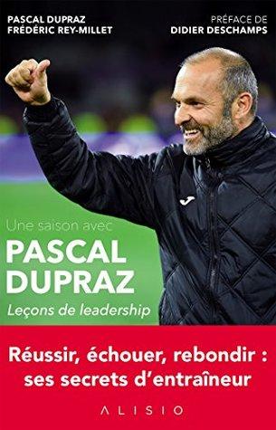 Une saison avec Pascal Dupraz - Leçons de leadership: Réussir, échouer, rebondir : ses secrets d'entraîneur
