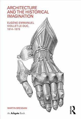 Architecture and the Historical Imagination: Eugène-Emmanuel Viollet-le-Duc, 1814–1879