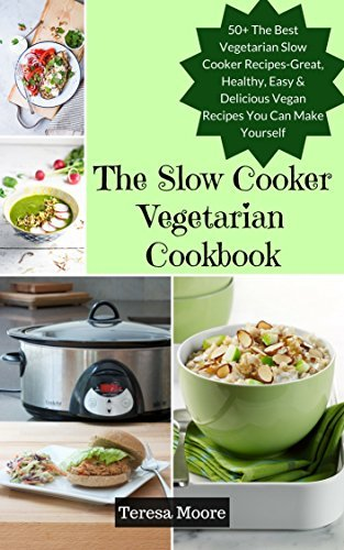The Slow Cooker Vegetarian Cookbook: 50+ The Best Vegetarian Slow Cooker Recipes-Great, Healthy, Easy & Delicious Vegan Recipes You Can Make Yourself (Quick and Easy Natural Food Book 63)