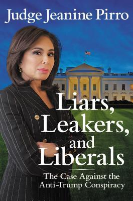 Liars, Leakers, and Liberals: The Case Against the Anti-Trump Conspiracy by Jeanine Pirro