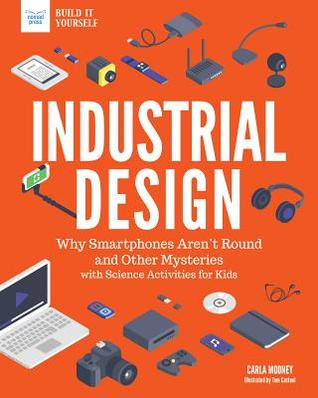 Download epub free ebooks Industrial Design: Why Smartphones Aren't Round and Other Mysteries with Science Projects for Kids by Carla Mooney DJVU