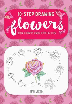 Ten-Step Drawing: Flowers: 75 Blooms, Blossoms, and Bouquets to Draw in 10 Easy Steps
